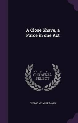 A Close Shave, a Farce in One Act(Hardback) - 2016 Edition