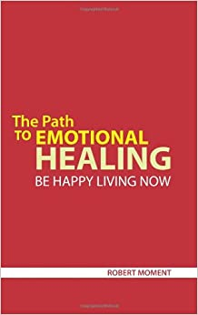 The Path to Emotional Healing: Be Happy Living Now