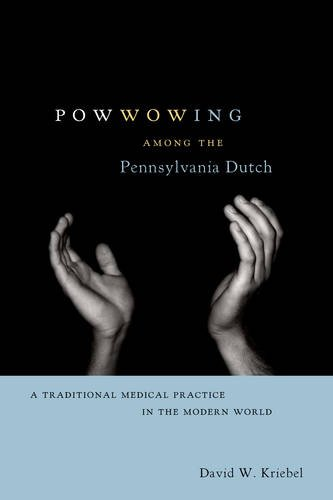 Powwowing Among the Pennsylvania Dutch: A Traditional Medical Practice in the Modern World (Pennsylvania German History