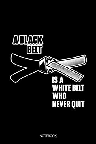 A Black Belt Is A White Belt Who Never Quit Notebook: Blank Lined Journal 6x9 - Jiu Jitsu Black Belt MMA Karate Brazilian BJJ Krav Maga Taekwondo Training Log Book (White Belt Black Belt)