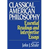 Classical American Philosophy: Essential Readings and Interpretive Essays