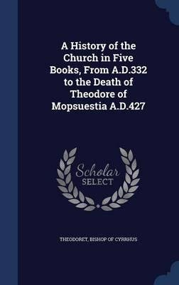 A history of the church in five books, from A. D. 332 to the death of Theodore of Mopsuestia A. D. 427 1843 [Hardcover] PDF