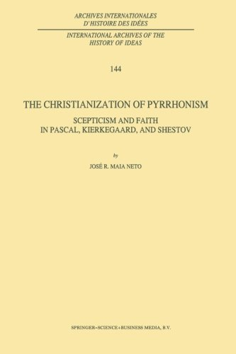 The Christianization of Pyrrhonism: Scepticism And Faith In Pascal, Kierkegaard, And Shestov (International Archives Of The History Of Ideas Archives Internationales D'histoire Des Idées)