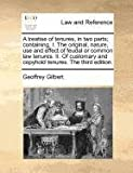 A treatise of tenures, in two parts; containing, I. the original, nature, use and effect of feudal or common law tenures. II. of customary and copyhold tenures. the third Edition, Geoffrey Gilbert, 1170776469