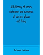A dictionary of names, nicknames and surnames, of persons, places and things