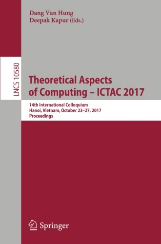 Theoretical Aspects of Computing – ICTAC 2017: 14th International Colloquium, Hanoi, Vietnam, October 23-27, 2017, Proceedings (Lecture Notes in Computer Science) by Springer