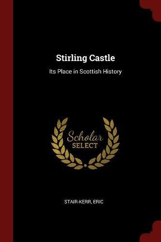 Stirling Castle: Its Place in Scottish History