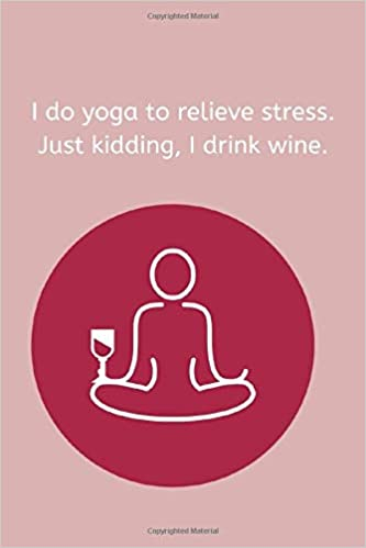 I do yoga to relieve stress. Just kindding, I drink wine ...