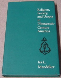 Religion, Society, and Utopia in Nineteenth-Century America Ira L. Mandelker