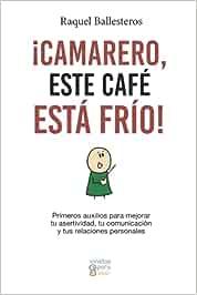 ¡Camarero, este café está frío!: Primeros auxilios para mejorar tu asertividad, tu comunicación y tus relaciones personales