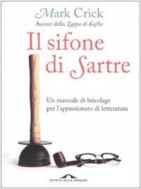 Il sifone di Sartre. Un manuale di bricolage per l'appassionato di letteratura Copertina flessibile – 5 nov 2009 Mark Crick F. Bruno Ponte alle Grazie 8862200897