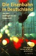 Die Eisenbahn in Deutschland: Von den Anfängen bis zur Gegenwart