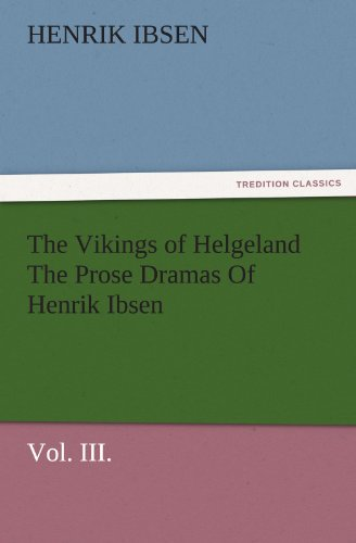 (The Vikings of Helgeland The Prose Dramas Of Henrik Ibsen, Vol. III. (TREDITION CLASSICS))