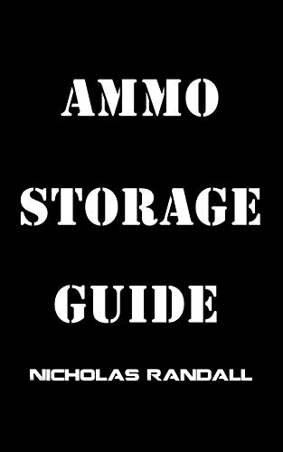 Ammo Storage Guide: 18 Lessons On How To Properly Stockpile Ammunition For Survival and Disasters by [Randall, Nicholas]