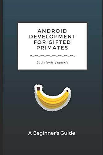 Android Development for Gifted Primates: A Beginner's Guide (Guides for Gifted Primates)