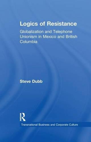 Logics of Resistance: Globalization and Telephone Unionism in Mexico and British Columbia (Transnational Business and Corporate Culture)