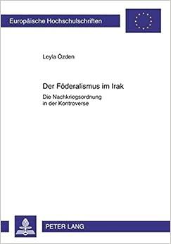 Book Der Foederalismus Im Irak: Die Nachkriegsordnung in Der Kontroverse (Europaische Hochschulschriften. Reihe 31: Politikwissenschaf)