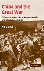 China and the Great War: China's Pursuit of a New National Identity and Internationalization (Studies in the Social and Cultural History of Modern Warfare)