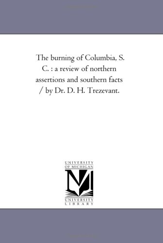 The burning of Columbia, S. C. : a review of northern assertions and southern facts / by Dr. D. H. Trezevant. (Michigan