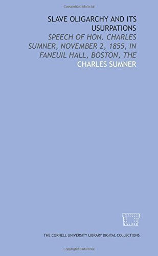 Slave oligarchy and its usurpations: speech of Hon. Charles Sumner, November 2, 1855, in Faneuil Hall, Boston, The by Charles Sumner - Stores Faneuil In Hall