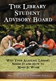 The Library Student Advisory Board: Why Your Academic Library Needs It and How to Make It Work