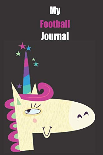 My Football Journal: With A Cute Unicorn, Blank Lined Notebook Journal Gift Idea With Black Background Cover