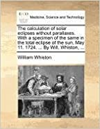 The calculation of solar eclipses without parallaxes. With a specimen of the same in the total eclipse of the sun, May 11. 1724. ... By Will. Whiston, ...