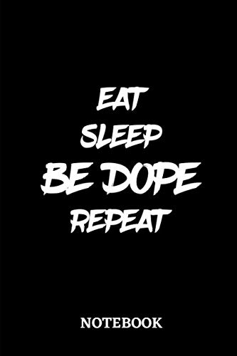 Eat Sleep Be Dope Repeat Notebook: 6x9 inches - 110 lined pages • Perfect Office Job Utility • Gift, Present Idea • Be Awesome Notebook