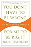 """You Dont Have to Be Wrong for Me to Be Right: Finding Faith Without Fanaticism"""""""