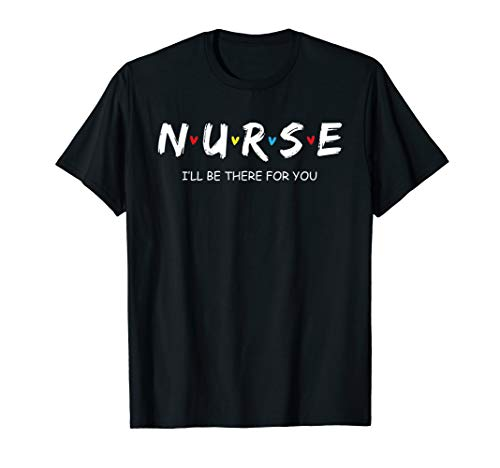 - Cute Nurse Shirt I will Be There For You Gift For RN & LPN T-Shirt
