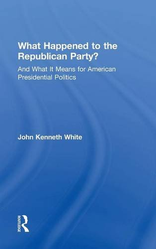 What Happened to the Republican Party?: And What It Means for American Presidential Politics