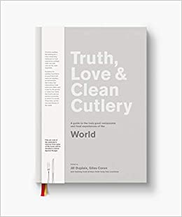 Truth, Love & Clean Cutlery: A New Way of Choosing Where to Eat in the World (Truth, Love & Cutlery): Giles Coren, Jill Dupleix, Alice Waters: ...