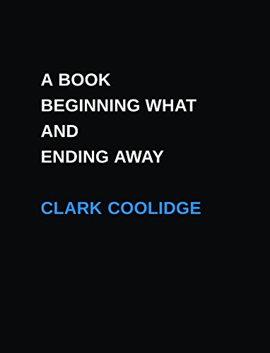 A Book Beginning What and Ending Away (Clark Coolidge)