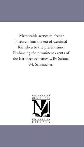 Memorable scenes in French history: from the era of Cardinal Richelieu to the present time. Embracing the prominent events of the last three centuries ... By Samuel M. Schmucker.