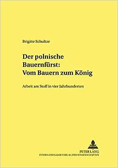 Der Polnische Bauernfuerst Vom Bauern Zum Koenig: Arbeit Am Stoff in Vier Jahrhunderten (Studien Zur Deutschen Und Europaischen Literatur Des 19. Und)
