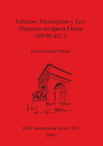 Edictum, Municipium y Lex: Hispania en época Flavia (69-96 d.C.): Hispania En Epoca Flavia (69-96 D.C.) (BAR International Series) Javier  Andreu Pintado