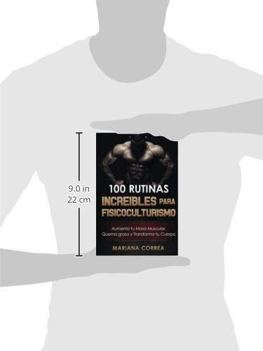 100 RUTINAS INCREIBLES Para FISICOCULTURISMO: Aumenta tu Musculatura, Quema Grasas y Transforma tu Cuerpo (Spanish Edition): Mariana Correa: 9781519624499: ...