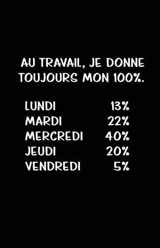 Au Travail, Je Donne Toujours Mon 100%.: Carnet De Notes -108 Pages Avec Papier Ligné Petit Format A5 - Blanc Sur Noir (Petite ligne d'écriture brouillon 2) (French Edition)
