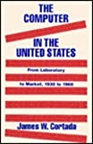 The Computer in the United States : From Laboratory to Market, 1930 to 1960, Cortada, James W., 1563242354