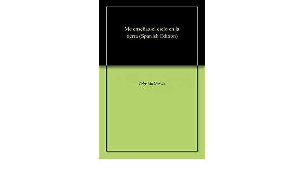 Amazon.com: Me enseñas el cielo en la tierra (Spanish Edition) eBook: Toby McGarvie: Kindle Store