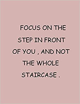 """Focus on the step in front of you and not the whole staircase: Notebook to  Write In for ... Journals - Notebooks for Women & Girls Size: 8.5"""" x 11""""  inch 100"""