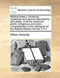 Medical botany, containing systematic and general descriptions, with plates, of all the medicinal plants, indigenous and exotic, comprehended in the catalogues of the Materia Medica Volume 3 Of 3, William Woodville, 1170960510