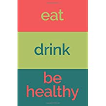 Eat Drink Be Healthy (6x9 Food Journal and Activity Tracker): Meal and Exercise Notebook, 120 Pages