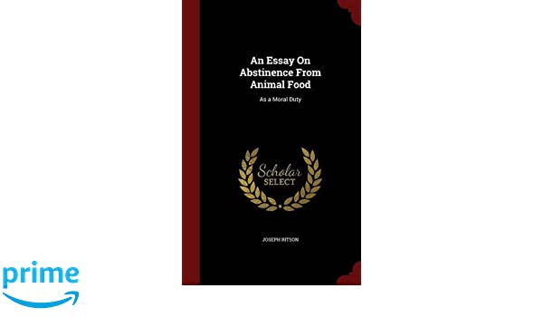 Argumentative Essay Topics High School An Essay On Abstinence From Animal Food As A Moral Duty Joseph Ritson   Amazoncom Books Persuasive Essay Sample Paper also What Is The Thesis Of A Research Essay An Essay On Abstinence From Animal Food As A Moral Duty Joseph  English Essays Book
