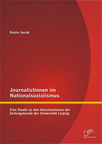 Journalistinnen Im Nationalsozialismus: Eine Studie Zu Den Absolventinnen Der Zeitungskunde Der Universitat Leipzig (German Edition) pdf epub