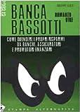 Banca Bassotti. Come difendere i propri risparmi da banche, assicuratori e promotori finanziari