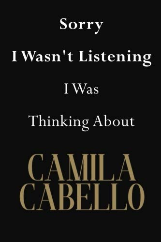 Sorry I Wasn't Listening I Was Thinking About Camila Cabello: Camila Cabello Journal Diary Notebook