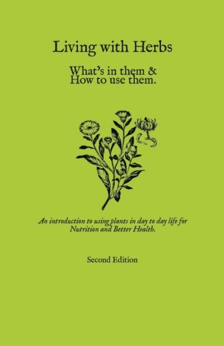 Living with Herbs: An Introduction to using Plants in Day to Day Life for Nutrition and Better Health