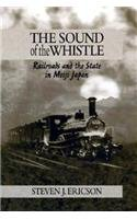 The Sound of the Whistle: Railroads and the State in Meiji Japan (Harvard East Asian Monographs)