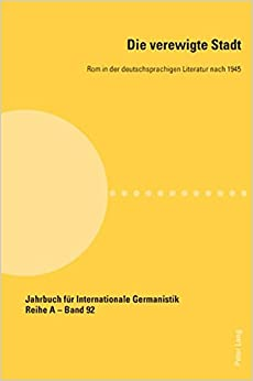 Book Die Verewigte Stadt: ROM in Der Deutschsprachigen Literatur Nach 1945 (Jahrbuch Fur Internationale Germanistik. Reihe A: Kongressbe)